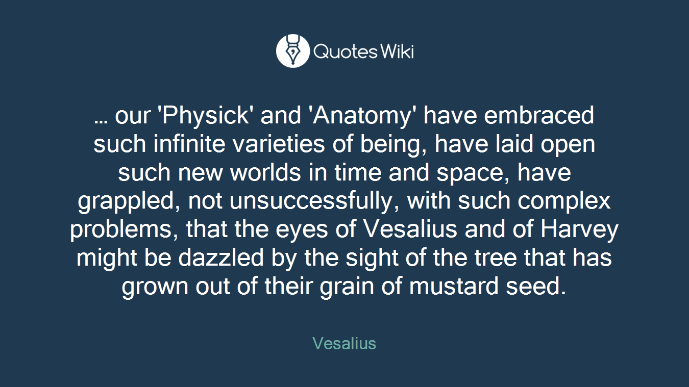 … our 'Physick' and 'Anatomy' have embraced such infinite varieties of being, have laid open such new worlds in time and space, have grappled, not unsuccessfully, with such complex problems, that the eyes of Vesalius and of Harvey might be dazzled by the sight of the tree that has grown out of their grain of mustard seed.