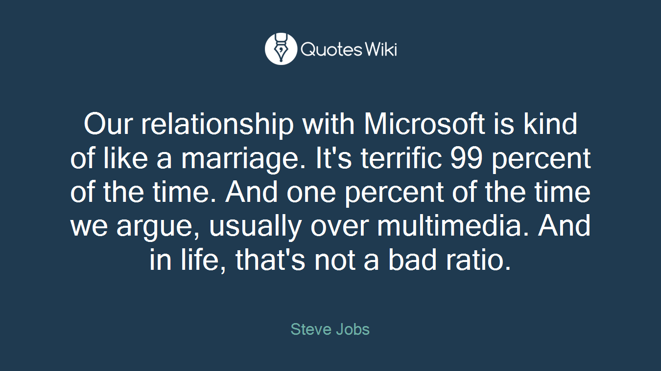 Our relationship with Microsoft is kind of like a marriage. It's terrific 99 percent of the time. And one percent of the time we argue, usually over multimedia. And in life, that's not a bad ratio.