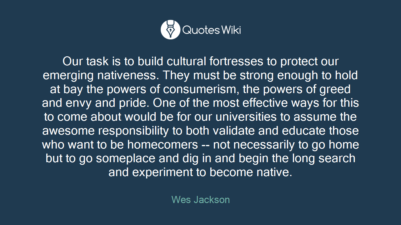 Our task is to build cultural fortresses to protect our emerging nativeness. They must be strong enough to hold at bay the powers of consumerism, the powers of greed and envy and pride. One of the most effective ways for this to come about would be for our universities to assume the awesome responsibility to both validate and educate those who want to be homecomers -- not necessarily to go home but to go someplace and dig in and begin the long search and experiment to become native.