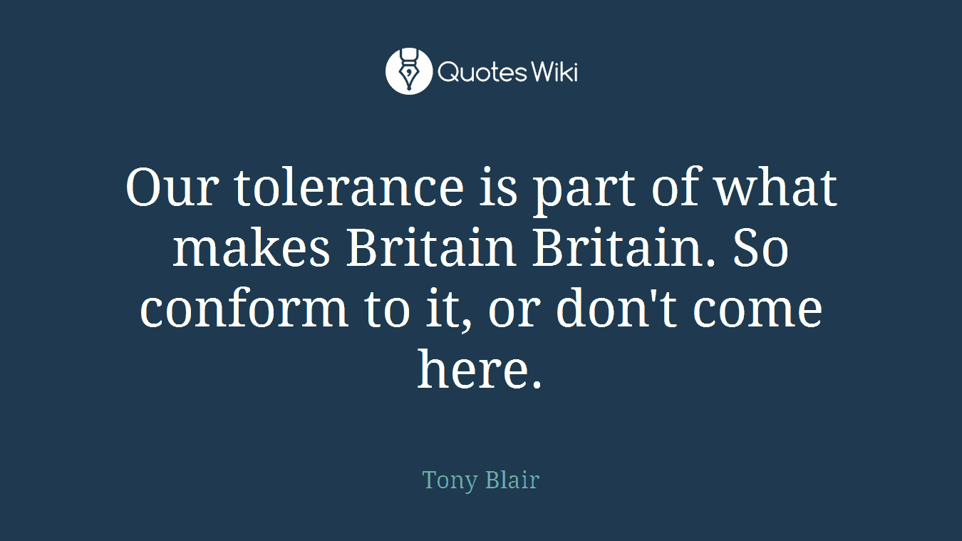 Our tolerance is part of what makes Britain Britain. So conform to it, or don't come here.