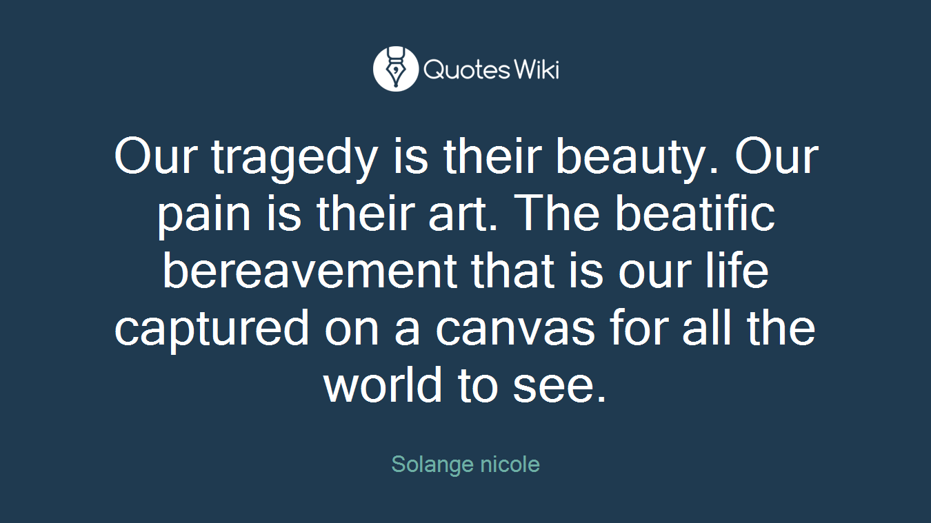 Our tragedy is their beauty. Our pain is their art. The beatific bereavement that is our life captured on a canvas for all the world to see.