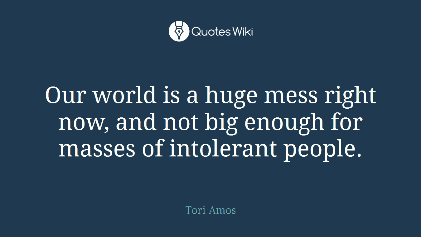 Our world is a huge mess right now, and not big enough for masses of intolerant people.