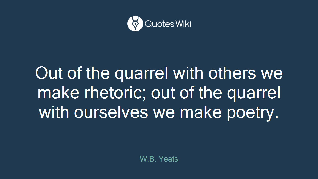 Out of the quarrel with others we make rhetoric; out of the quarrel with ourselves we make poetry.