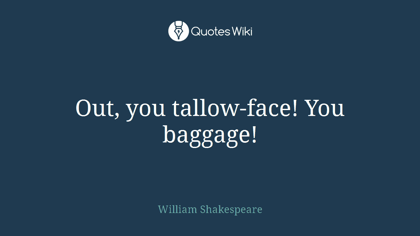 Out, you tallow-face! You baggage!