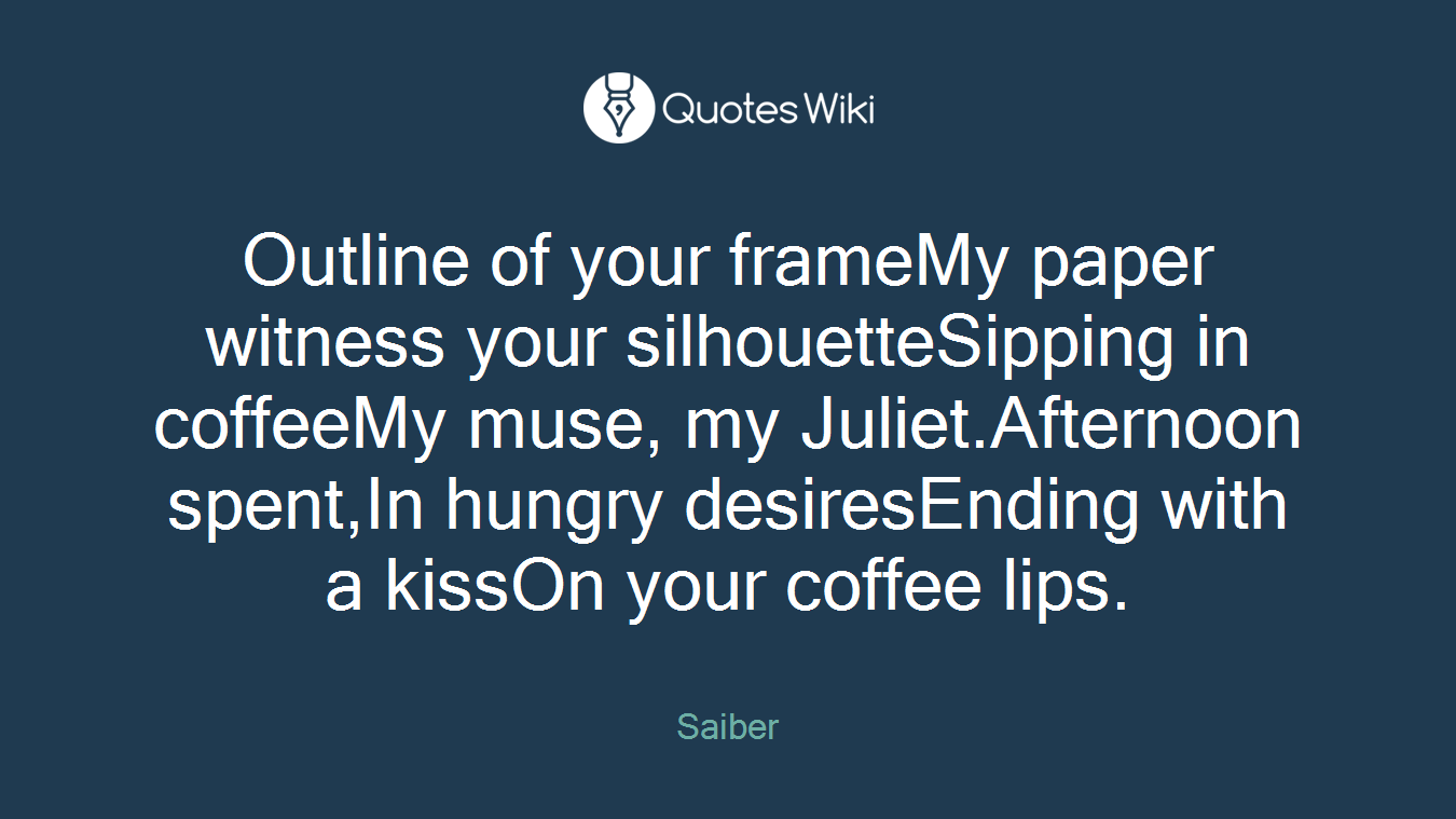 Outline of your frameMy paper witness your silhouetteSipping in coffeeMy muse, my Juliet.Afternoon spent,In hungry desiresEnding with a kissOn your coffee lips.