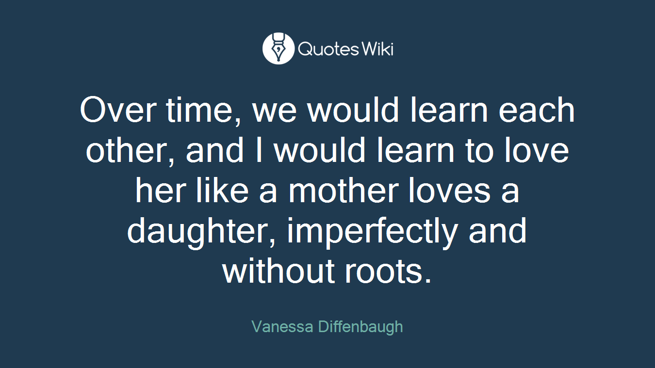 Over time, we would learn each other, and I would learn to love her like a mother loves a daughter, imperfectly and without roots.