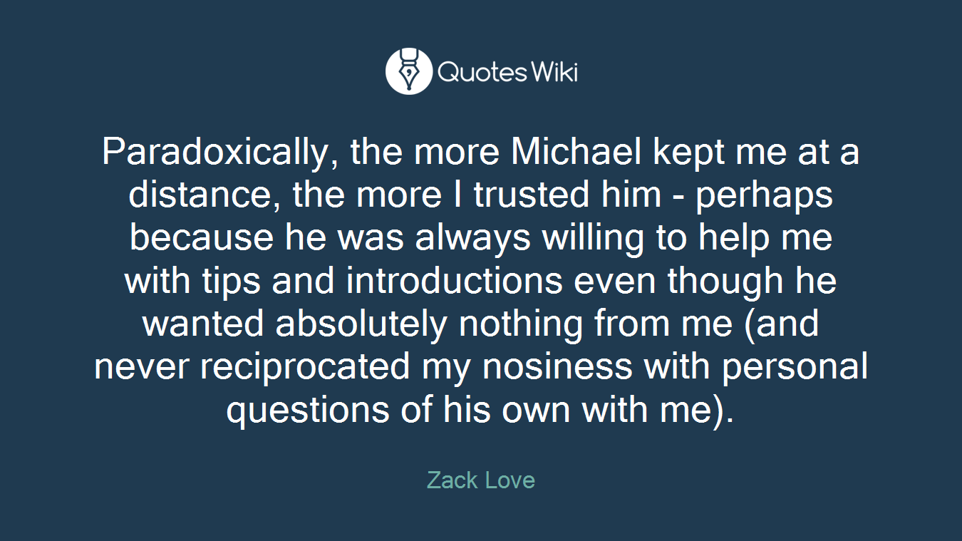 Paradoxically, the more Michael kept me at a distance, the more I trusted him - perhaps because he was always willing to help me with tips and introductions even though he wanted absolutely nothing from me (and never reciprocated my nosiness with personal questions of his own with me).