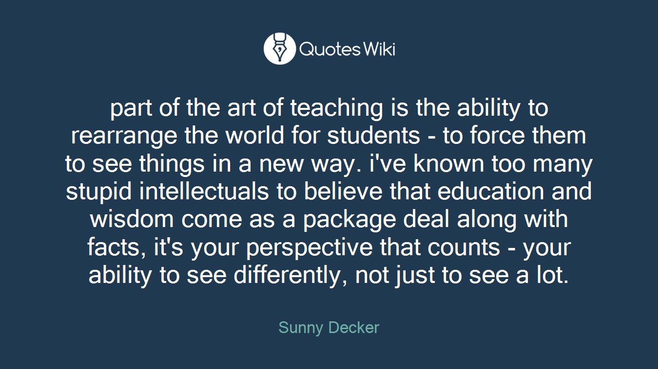 part of the art of teaching is the ability to rearrange the world for students - to force them to see things in a new way. i've known too many stupid intellectuals to believe that education and wisdom come as a package deal along with facts, it's your perspective that counts - your ability to see differently, not just to see a lot.