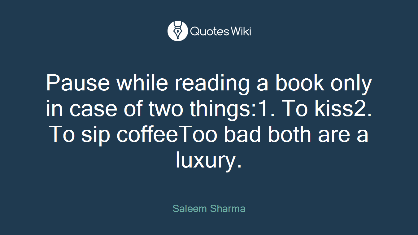 Pause while reading a book only in case of two things:1. To kiss2. To sip coffeeToo bad both are a luxury.