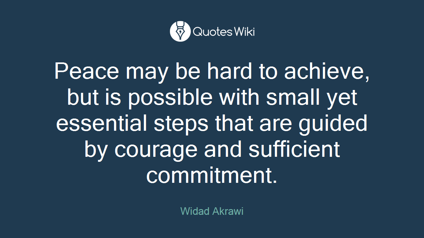 Peace may be hard to achieve, but is possible with small yet essential steps that are guided by courage and sufficient commitment.