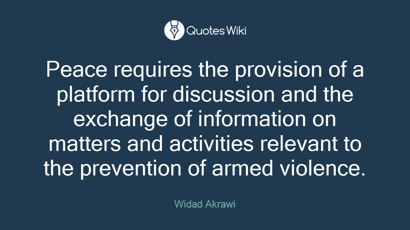 Peace requires the provision of a platform for discussion and the exchange of information on matters and activities relevant to the prevention of armed violence.