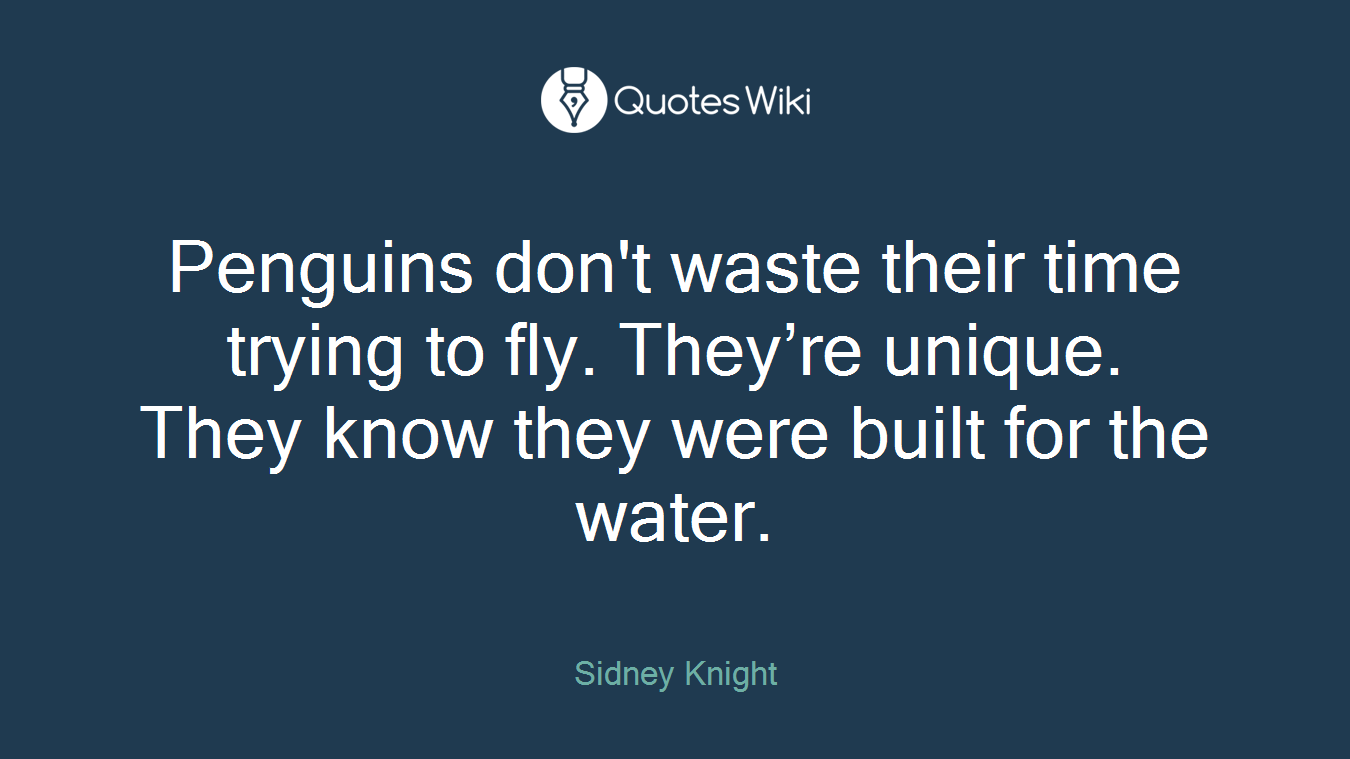 Penguins don't waste their time trying to fly. They're unique. They know they were built for the water.