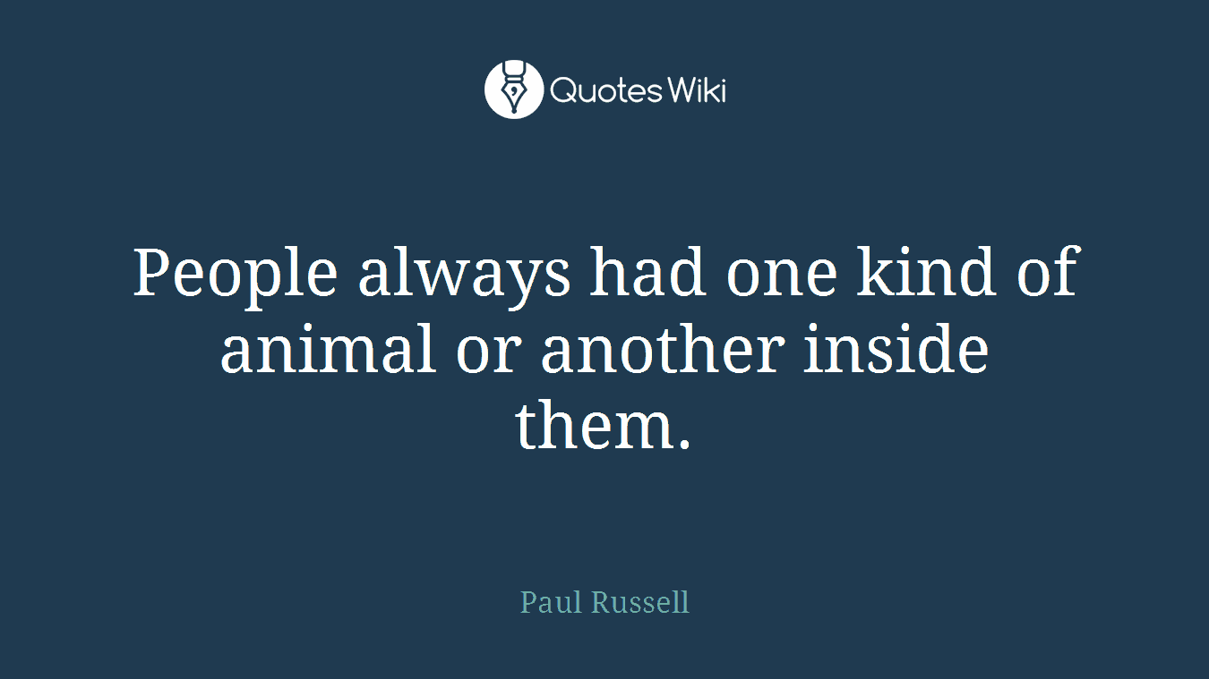 People always had one kind of animal or another inside them.