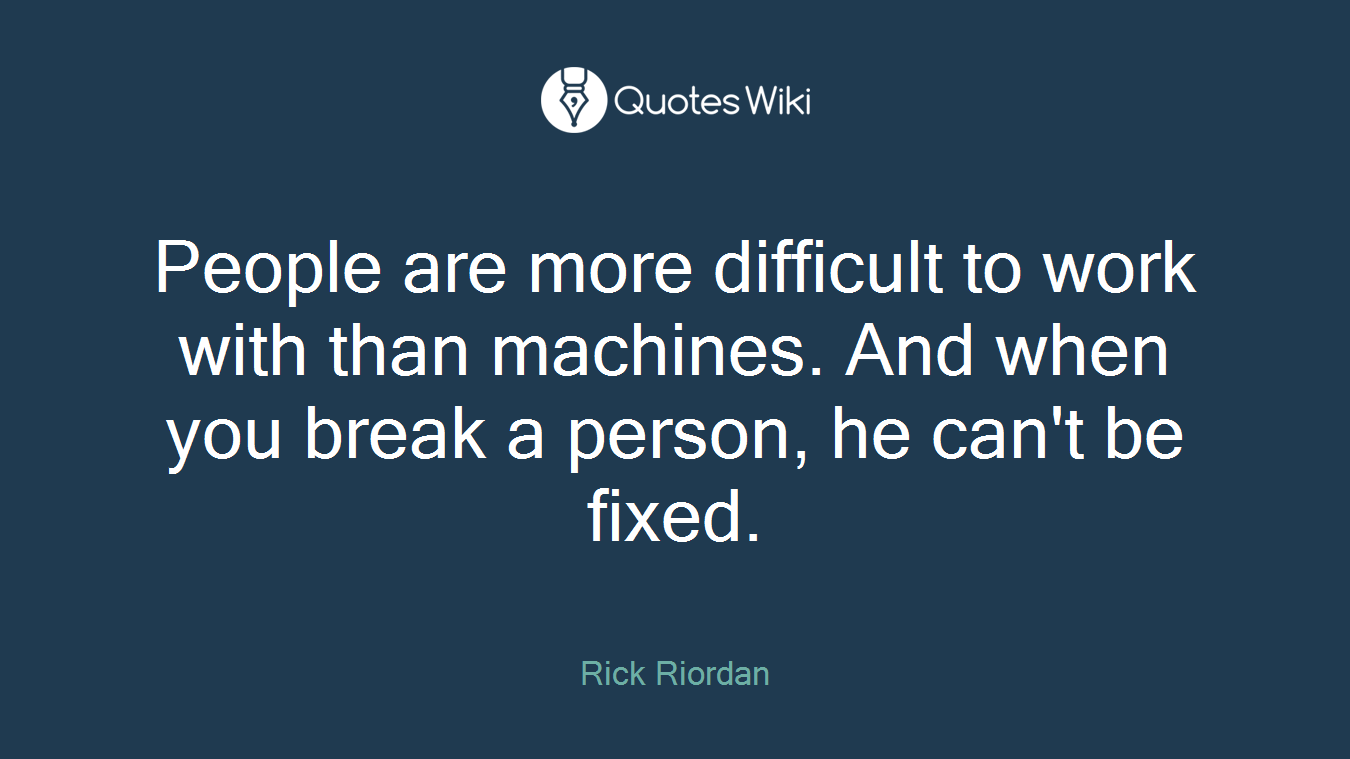 People are more difficult to work with than machines. And when you break a person, he can't be fixed.
