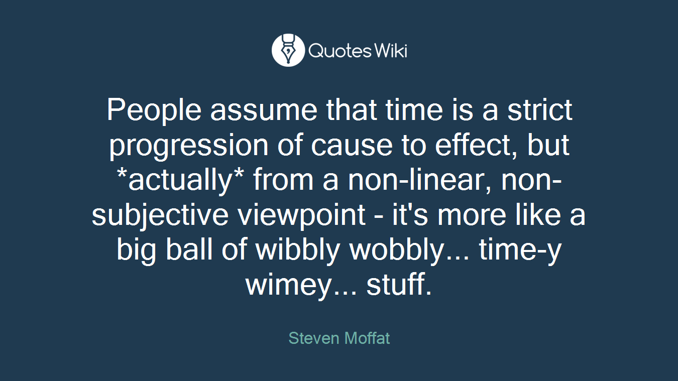 People assume that time is a strict progression of cause to effect, but *actually* from a non-linear, non-subjective viewpoint - it's more like a big ball of wibbly wobbly... time-y wimey... stuff.