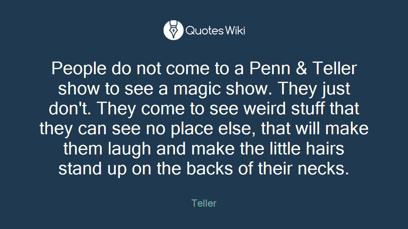 People do not come to a Penn & Teller show to see a magic show. They just don't. They come to see weird stuff that they can see no place else, that will make them laugh and make the little hairs stand up on the backs of their necks.