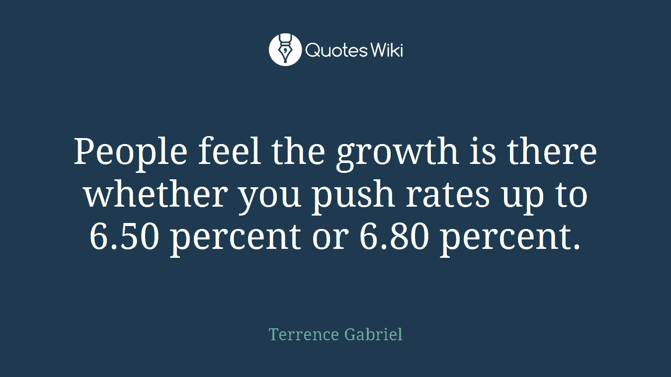 People feel the growth is there whether you push rates up to 6.50 percent or 6.80 percent.