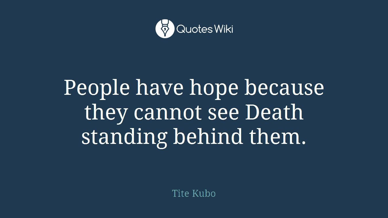 People have hope because they cannot see Death standing behind them.