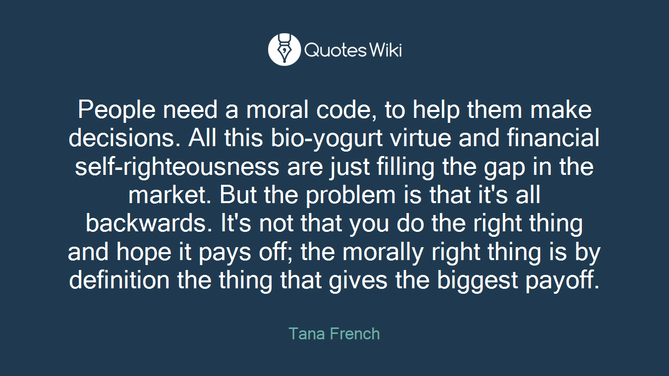 People need a moral code, to help them make decisions. All this bio-yogurt virtue and financial self-righteousness are just filling the gap in the market. But the problem is that it's all backwards. It's not that you do the right thing and hope it pays off; the morally right thing is by definition the thing that gives the biggest payoff.
