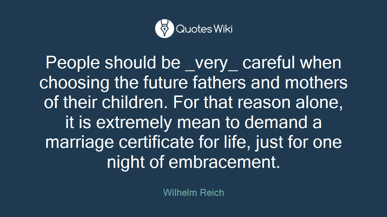 People should be _very_ careful when choosing the future fathers and mothers of their children. For that reason alone, it is extremely mean to demand a marriage certificate for life, just for one night of embracement.
