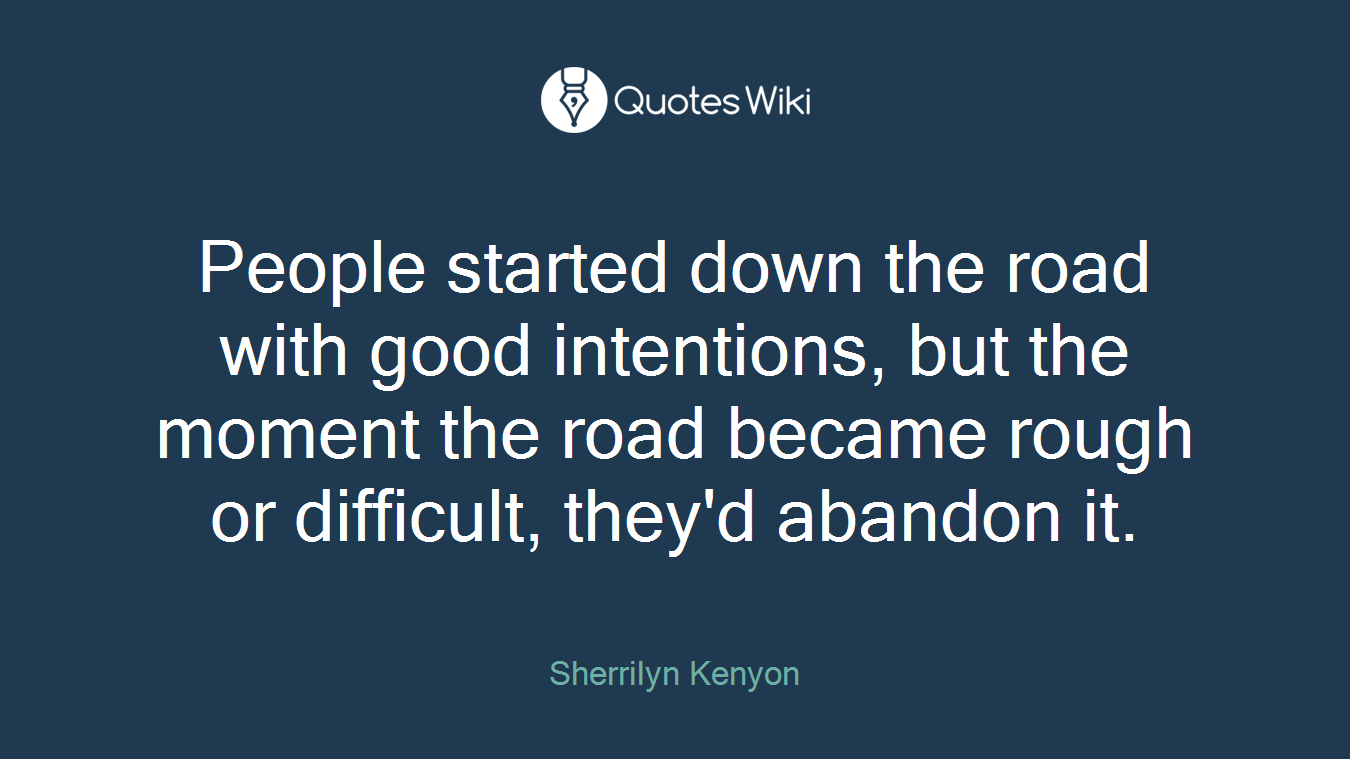 People started down the road with good intentions, but the moment the road became rough or difficult, they'd abandon it.