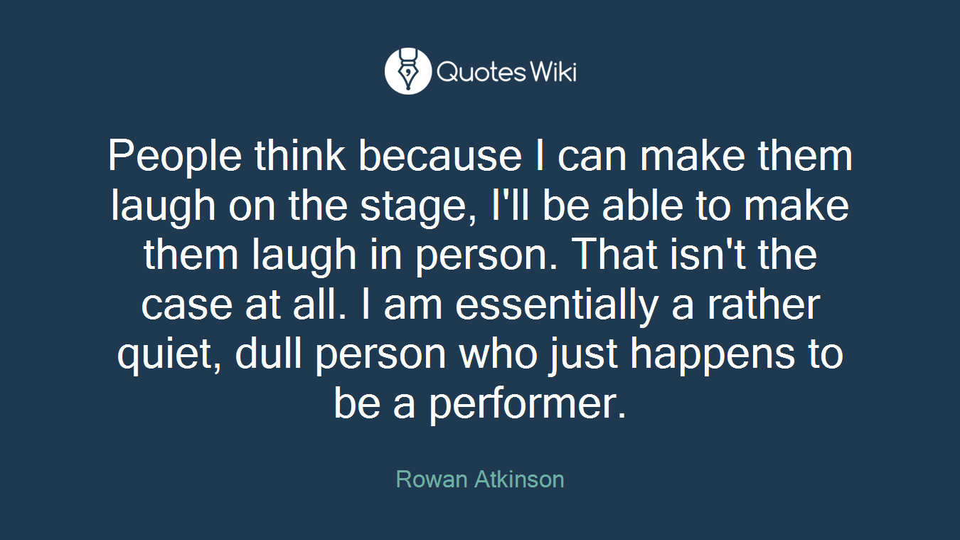 People think because I can make them laugh on the stage, I'll be able to make them laugh in person. That isn't the case at all. I am essentially a rather quiet, dull person who just happens to be a performer.