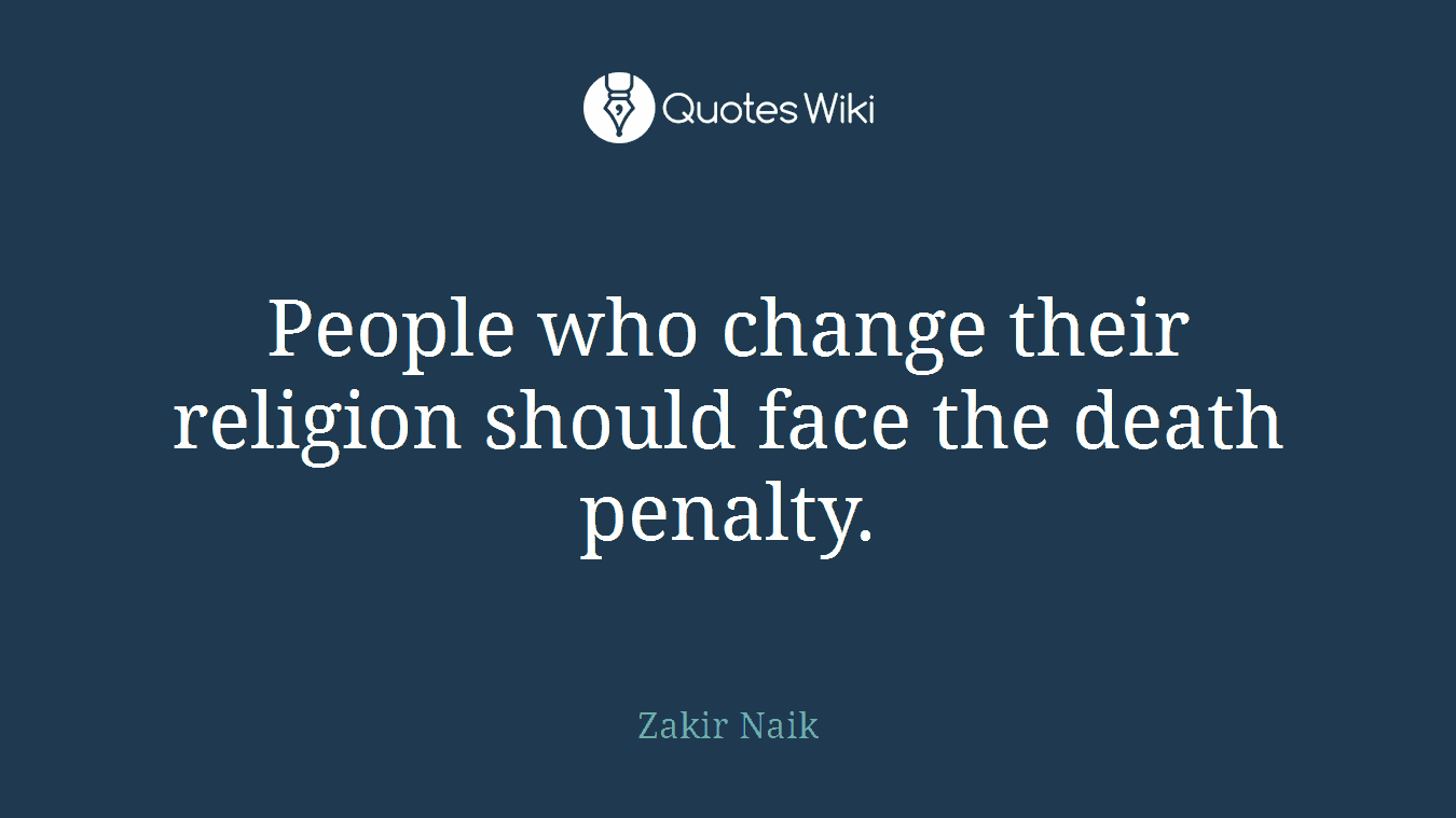 People who change their religion should face the death penalty.