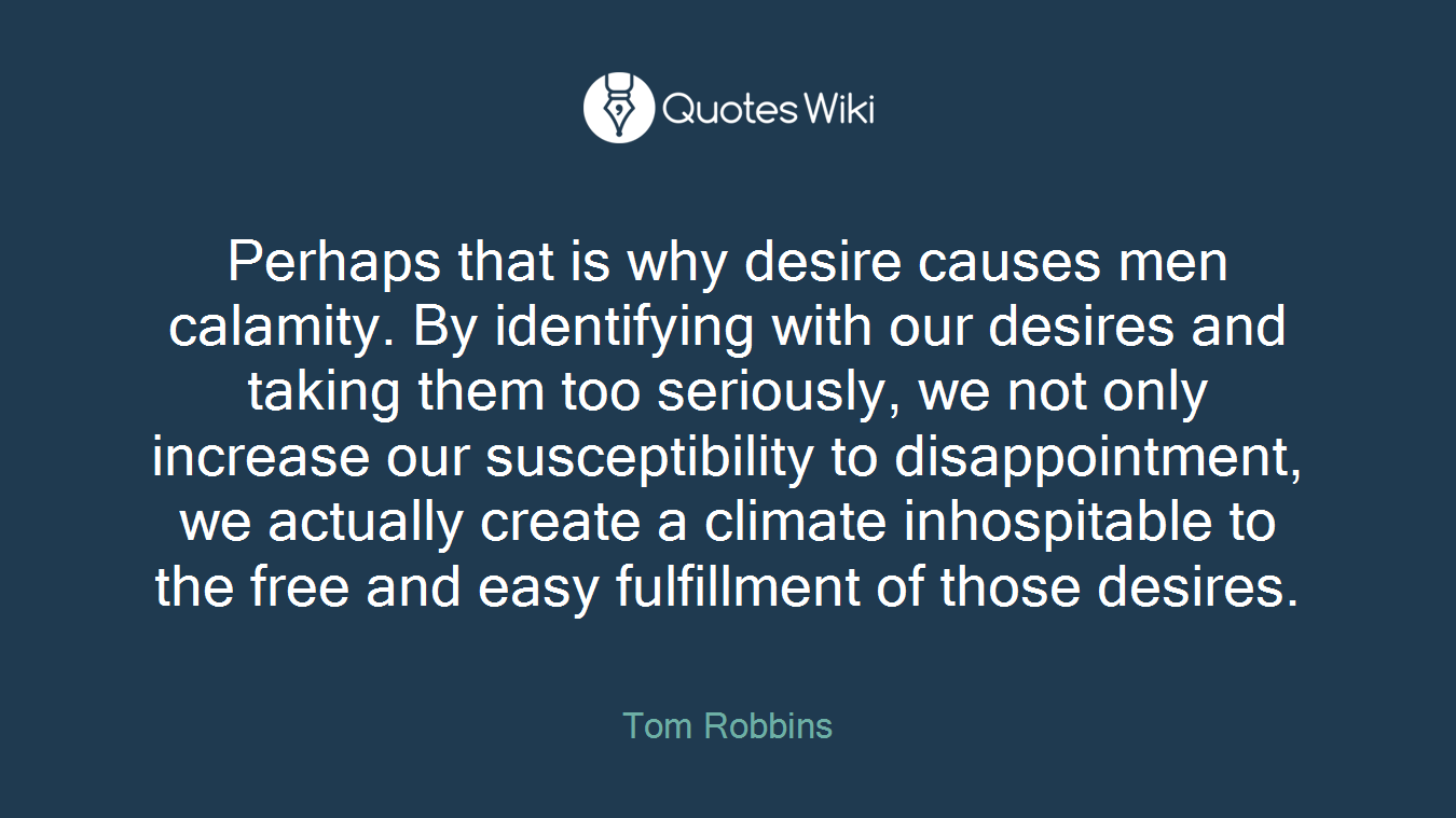 Perhaps that is why desire causes men calamity. By identifying with our desires and taking them too seriously, we not only increase our susceptibility to disappointment, we actually create a climate inhospitable to the free and easy fulfillment of those desires.