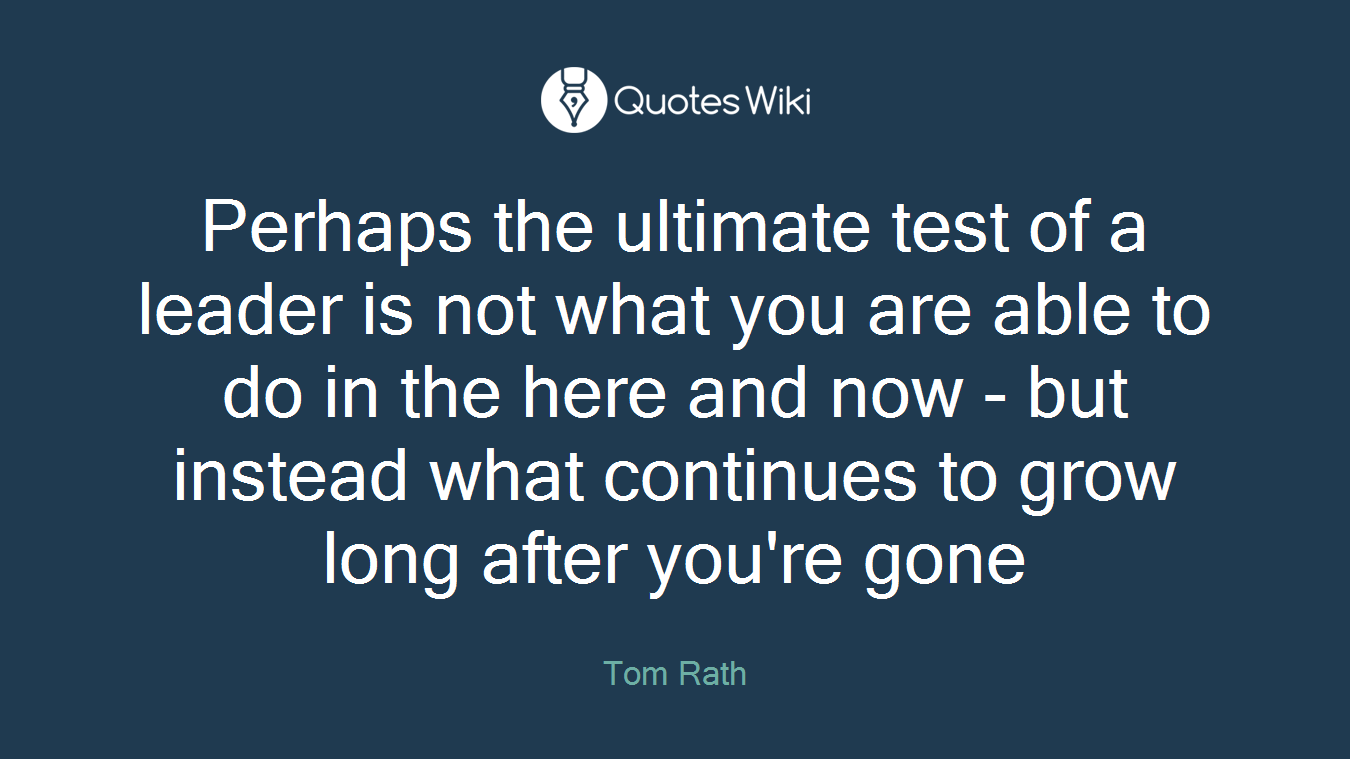 Perhaps the ultimate test of a leader is not what you are able to do in the here and now - but instead what continues to grow long after you're gone