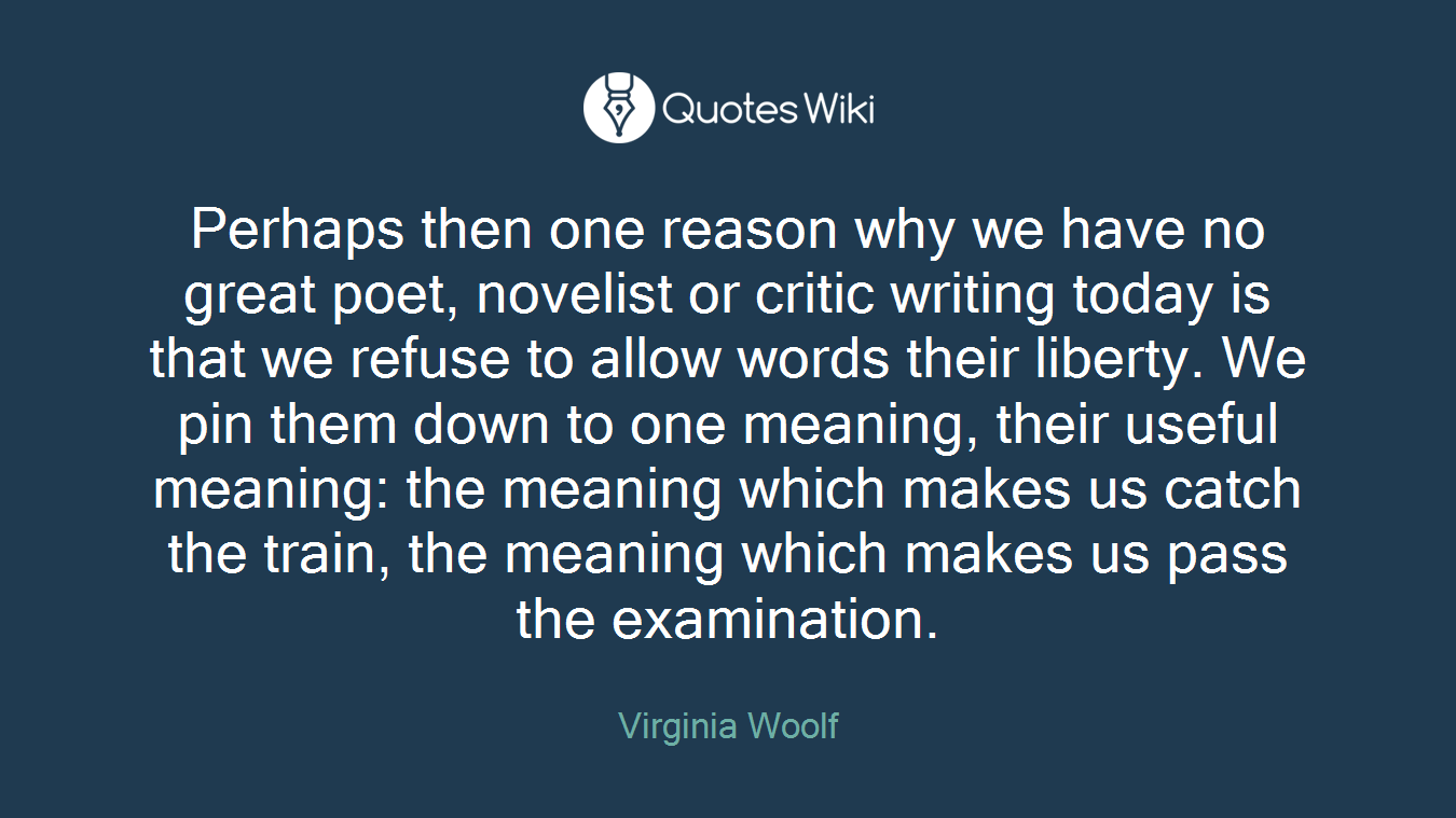 Perhaps then one reason why we have no great poet, novelist or critic writing today is that we refuse to allow words their liberty. We pin them down to one meaning, their useful meaning: the meaning which makes us catch the train, the meaning which makes us pass the examination.