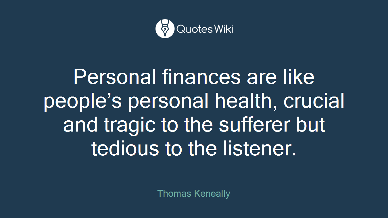 Personal finances are like people's personal health, crucial and tragic to the sufferer but tedious to the listener.