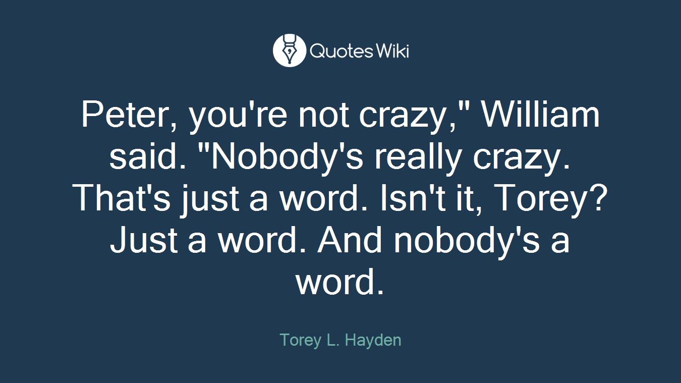"Peter, you're not crazy,"" William said. ""Nobody's really crazy. That's just a word. Isn't it, Torey? Just a word. And nobody's a word."