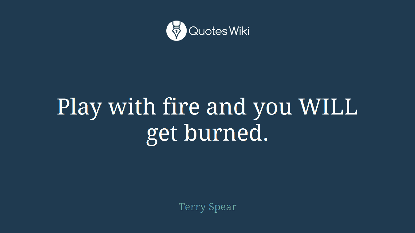 Play with fire and you WILL get burned.