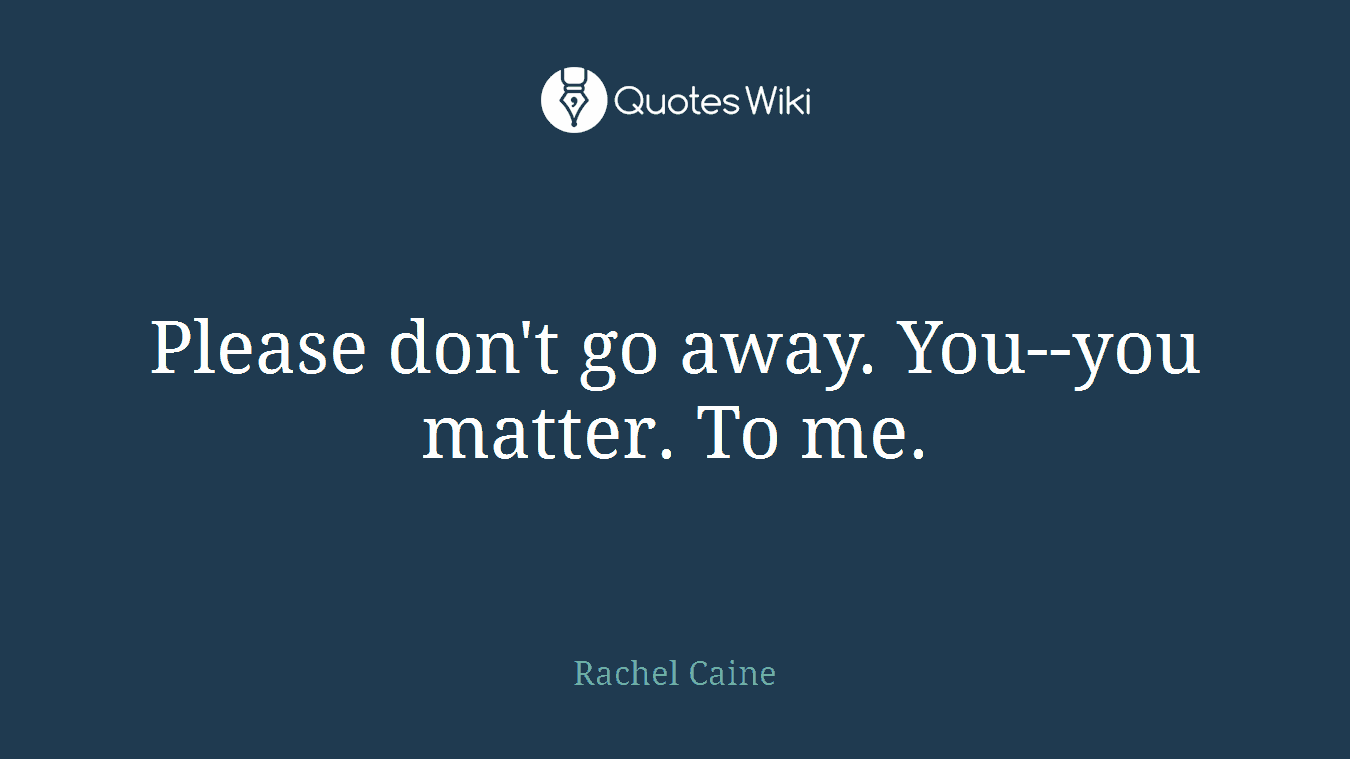 Please don't go away. You--you matter. To me.