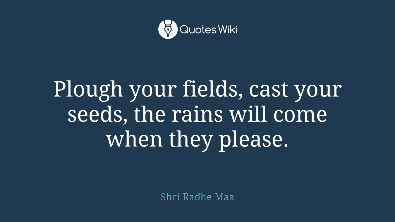 Plough your fields, cast your seeds, the rains will come when they please.