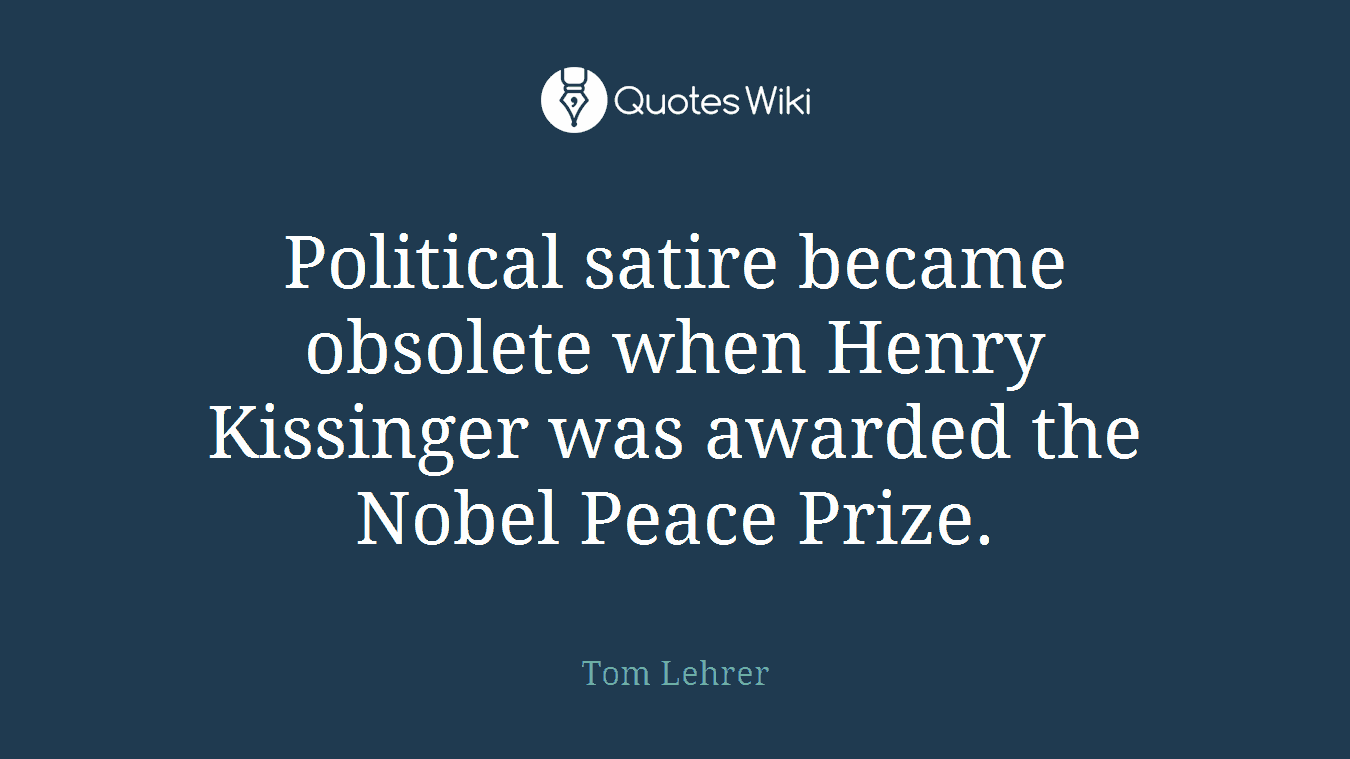 Political satire became obsolete when Henry Kissinger was awarded the Nobel Peace Prize.