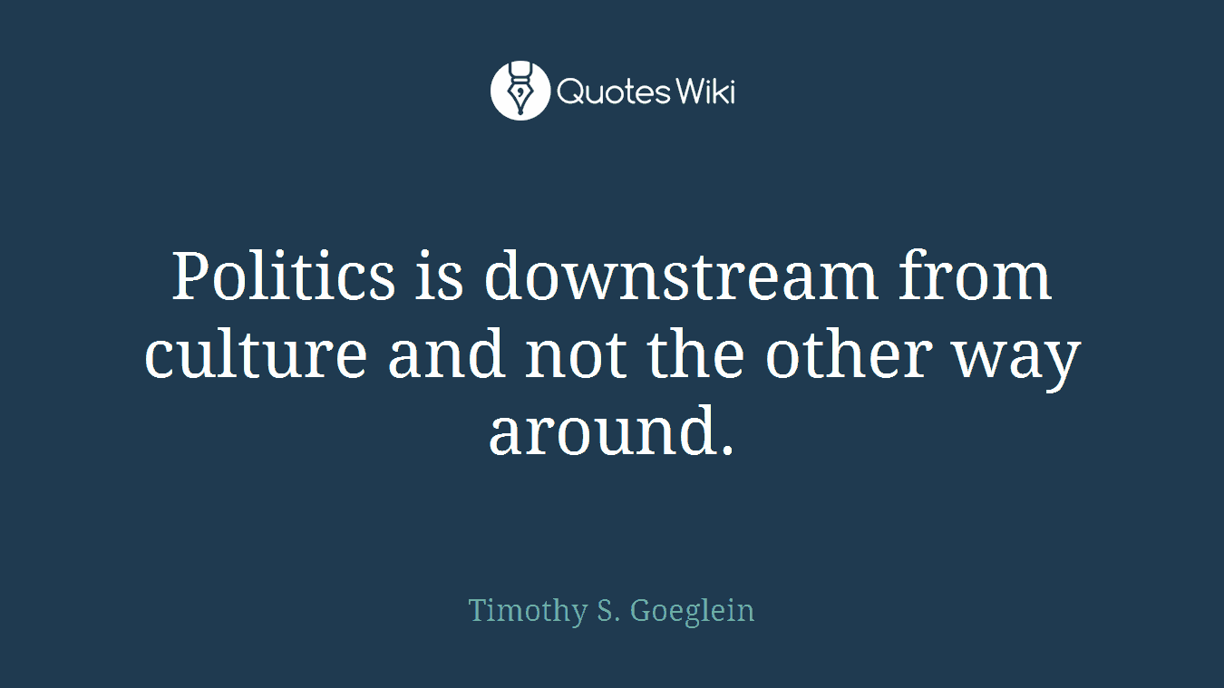 Politics is downstream from culture and not the other way around.