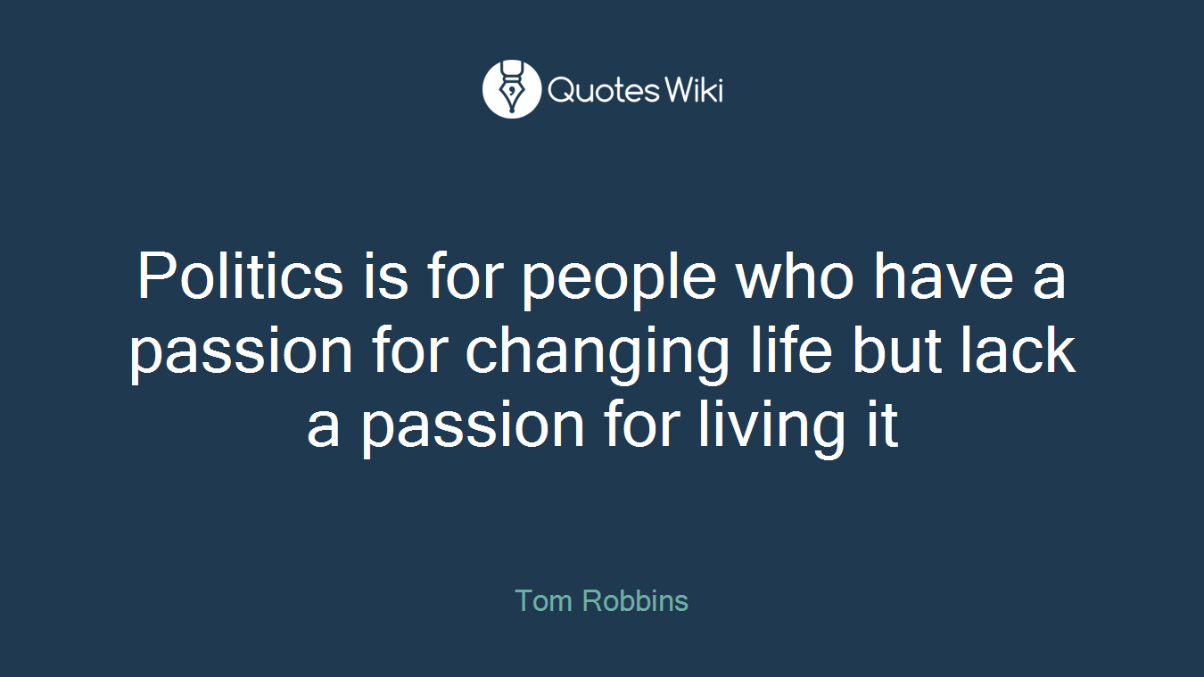 Politics is for people who have a passion for changing life but lack a passion for living it