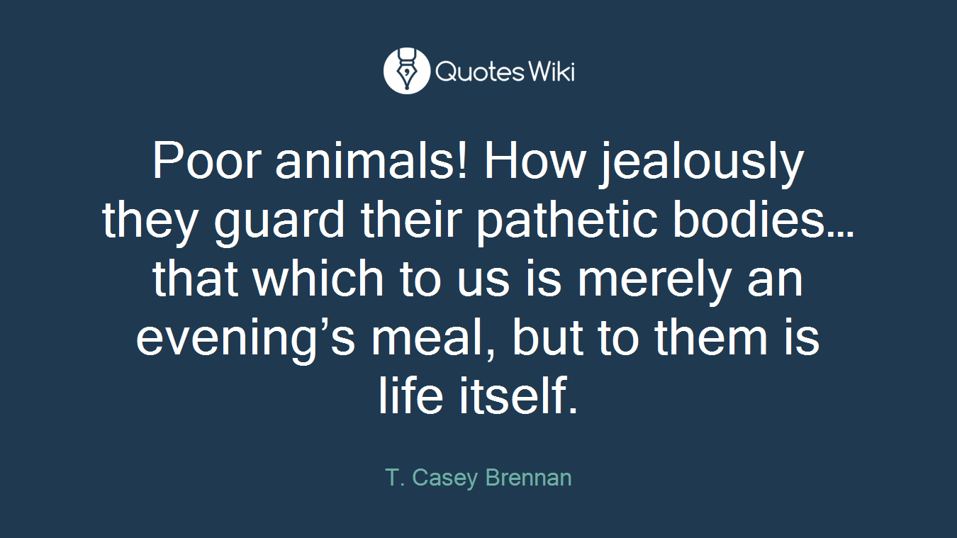 Poor animals! How jealously they guard their pathetic bodies…that which to us is merely an evening's meal, but to them is life itself.