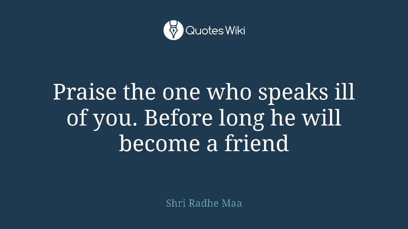 Praise the one who speaks ill of you. Before long he will become a friend