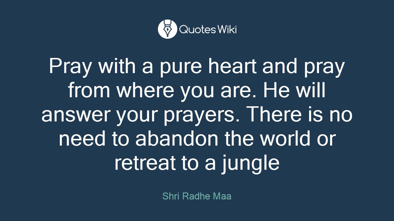 Pray with a pure heart and pray from where you are. He will answer your prayers. There is no need to abandon the world or retreat to a jungle