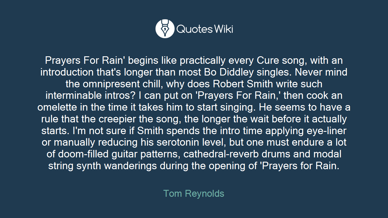 Prayers For Rain' begins like practically every Cure song, with an introduction that's longer than most Bo Diddley singles. Never mind the omnipresent chill, why does Robert Smith write such interminable intros? I can put on 'Prayers For Rain,' then cook an omelette in the time it takes him to start singing. He seems to have a rule that the creepier the song, the longer the wait before it actually starts. I'm not sure if Smith spends the intro time applying eye-liner or manually reducing his serotonin level, but one must endure a lot of doom-filled guitar patterns, cathedral-reverb drums and modal string synth wanderings during the opening of 'Prayers for Rain.