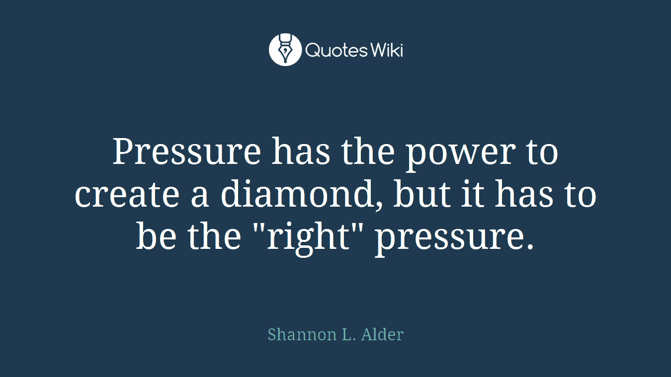 "Pressure has the power to create a diamond, but it has to be the ""right"" pressure."