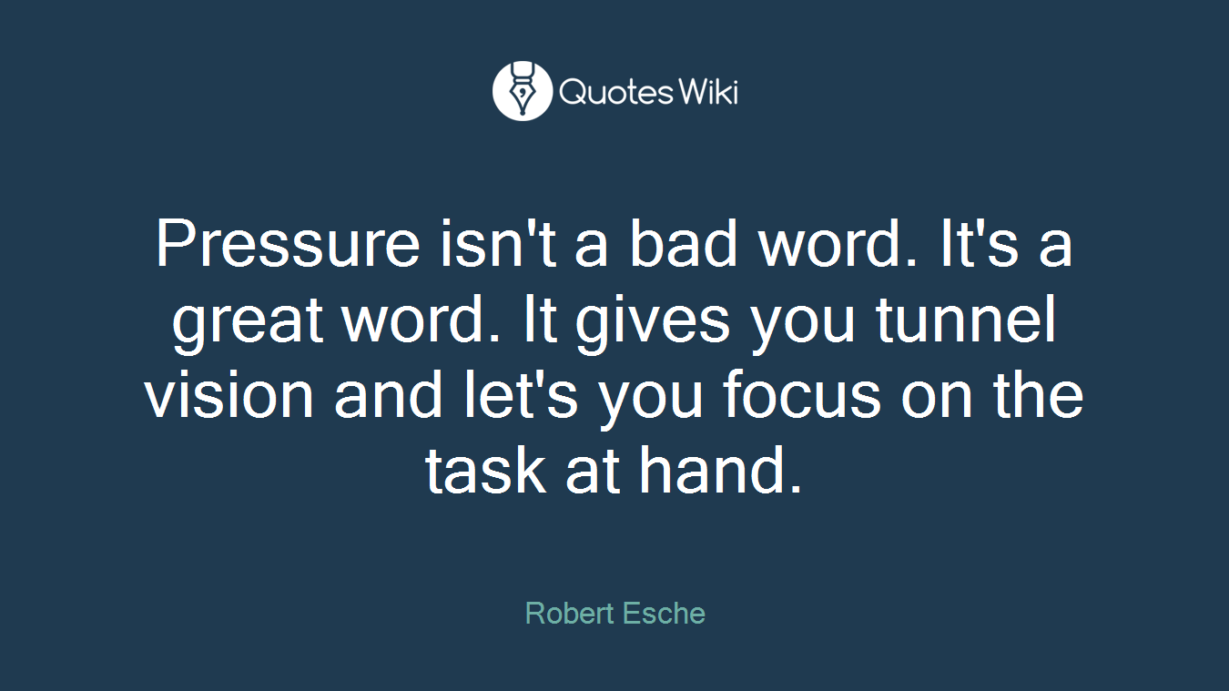 Pressure isn't a bad word. It's a great word. It gives you tunnel vision and let's you focus on the task at hand.