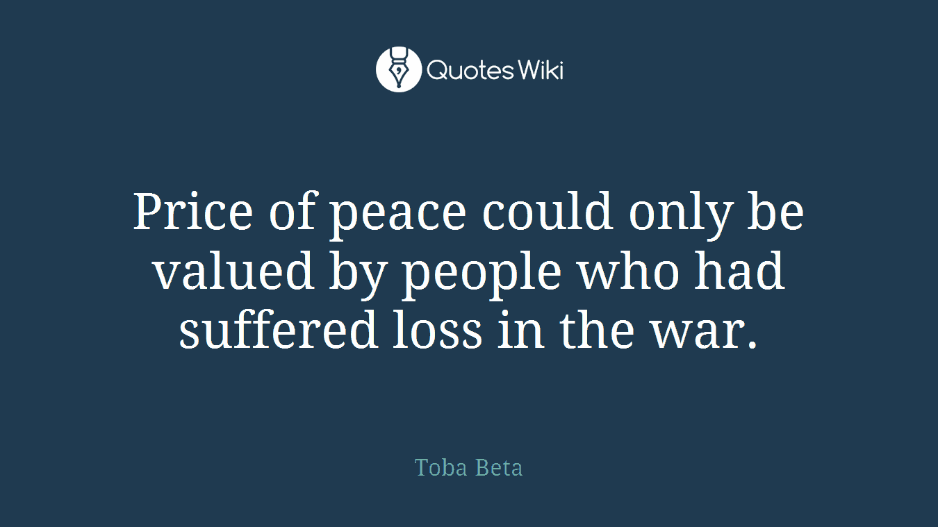 Price of peace could only be valued by people who had suffered loss in the war.