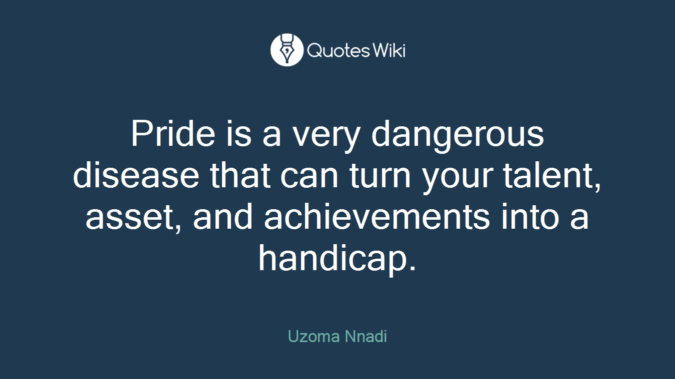 Pride is a very dangerous disease that can turn your talent, asset, and achievements into a handicap.