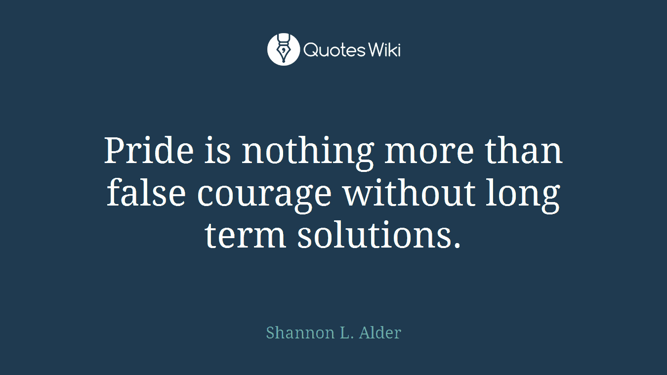 Pride is nothing more than false courage without long term solutions.