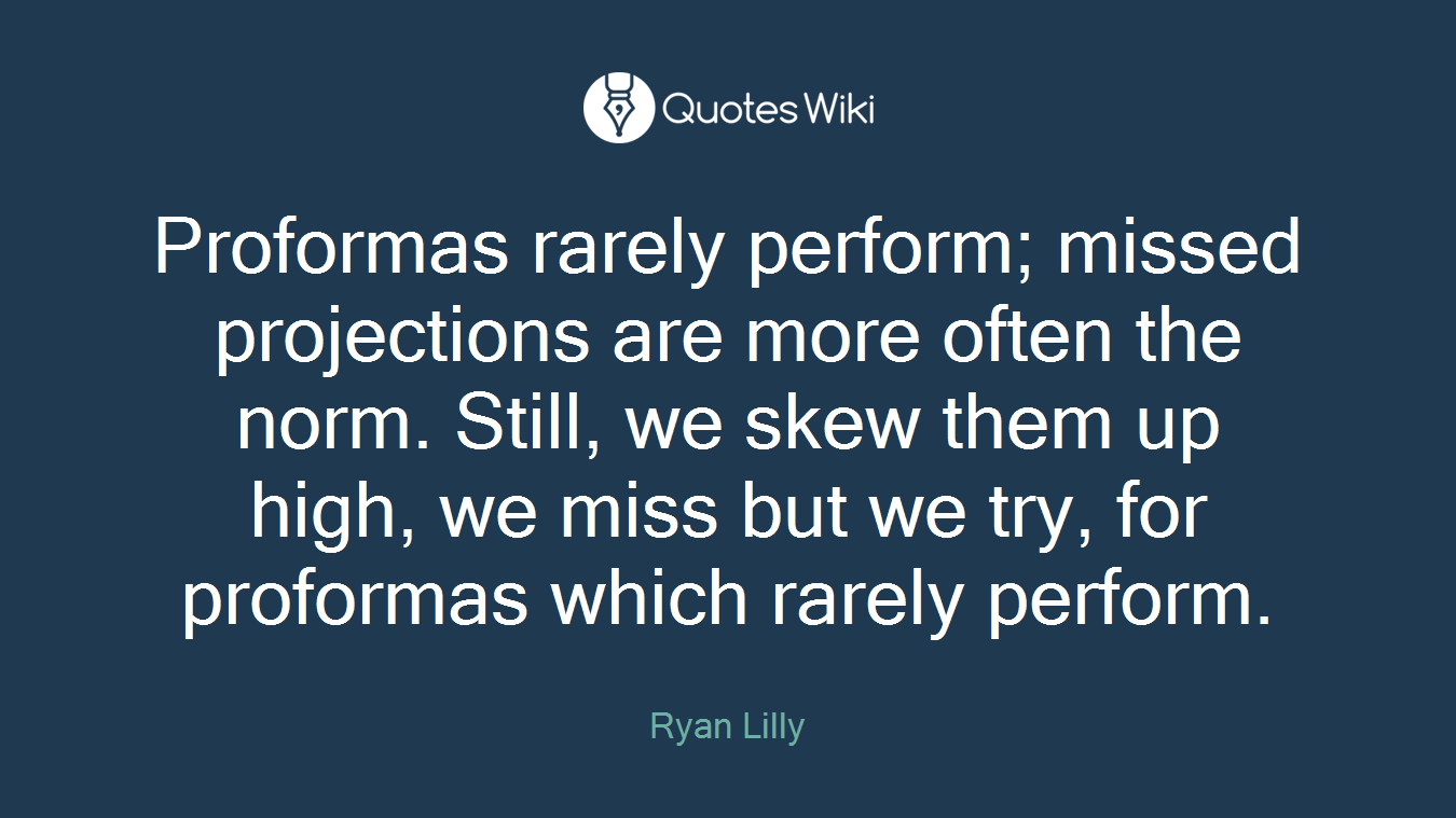 Proformas rarely perform; missed projections are more often the norm. Still, we skew them up high, we miss but we try, for proformas which rarely perform.