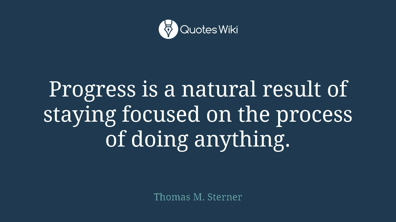 Progress Is A Natural Result Of Staying Focused