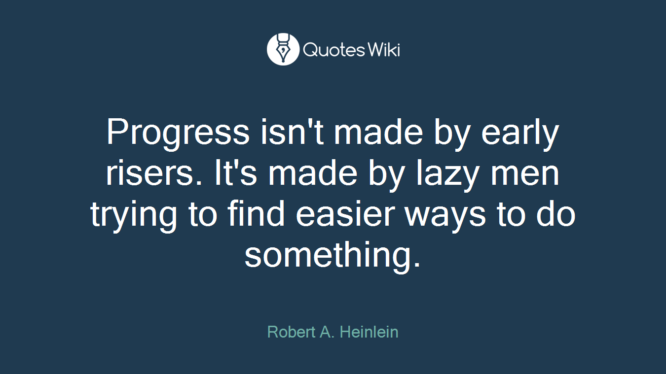 Progress isn't made by early risers. It's made by lazy men trying to find easier ways to do something.
